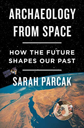 Sarah Parcak Archaeology From Space How The Future Shapes Our Past