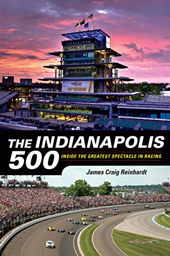 James Craig Reinhardt The Indianapolis 500 Inside The Greatest Spectacle In Racing