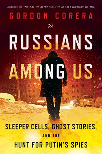 gordon-corera-russians-among-us-sleeper-cells-ghost-stories-and-the-hunt-for-putins-spies