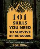 Kevin Estela 101 Skills You Need To Survive In The Woods The Most Effective Wilderness Know How On Fire Making Knife Work Navigation Shelter Food And More