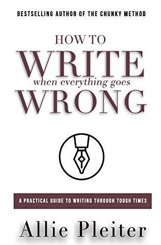 allie-pleiter-how-to-write-when-everything-goes-wrong-a-practical-guide-to-writing-through-tough-times