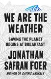 Jonathan Safran Foer We Are The Weather Saving The Planet Begins At Breakfast