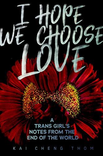 kai-cheng-thom-i-hope-we-choose-love-a-trans-girls-notes-from-the-end-of-the-world