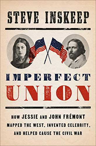steve-inskeep-imperfect-union-how-jessie-and-john-fremont-mapped-the-west-invented-celebrity-and-helped-cause-the-civil-war