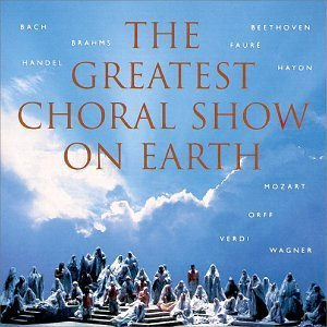 Greatest Choral Show On Earth Greatest Choral Show On Earth Bach Beethoven Brahms Mozart Faure Haydn Orff Wagner Verdi
