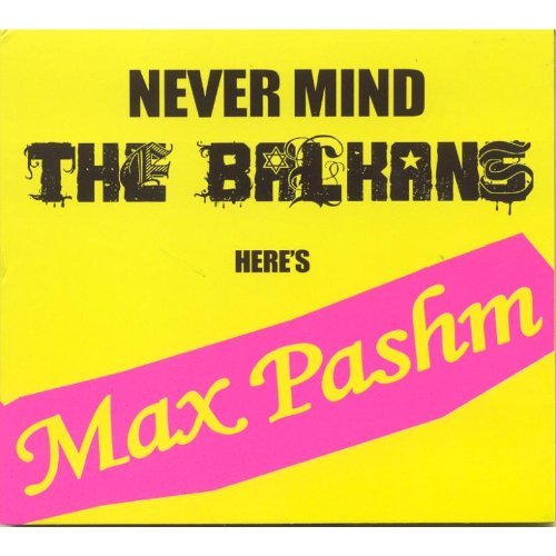 Max Pashm Never Mind The Balkans Import Gbr