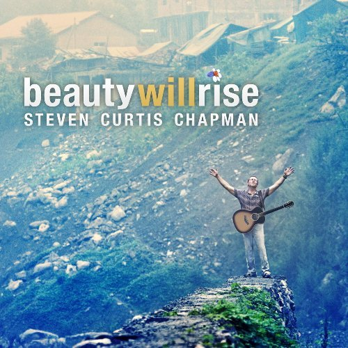 Steven Curtis Chapman Beauty Will Rise