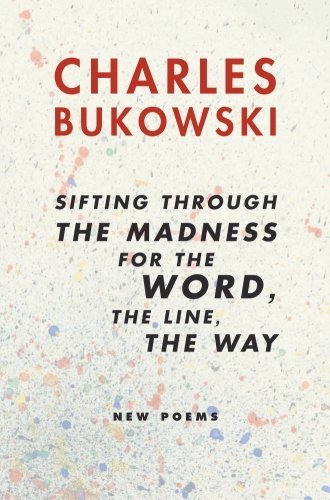 Charles Bukowski Sifting Through The Madness For The Word The Line New Poems
