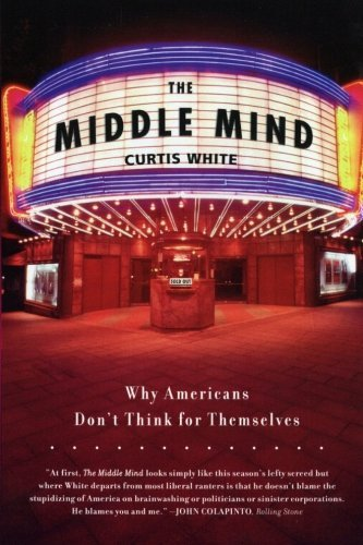 Curtis White The Middle Mind Why Americans Don't Think For Themselves