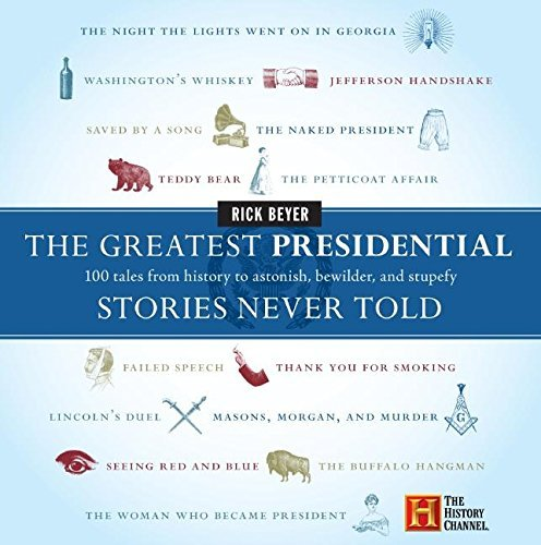 Rick Beyer The Greatest Presidential Stories Never Told 100 Tales From History To Astonish Bewilder And