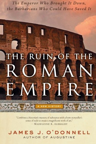 James J. O'donnell The Ruin Of The Roman Empire A New History