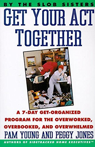 Pam Young Get Your Act Together 7 Day Get Organized Program For The Overworked O