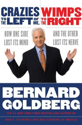 Bernard Goldberg Crazies To The Left Of Me Wimps To The Right How One Side Lost Its Mind & The Other Lo