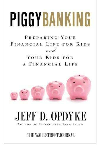 Jeff D. Opdyke Piggybanking Preparing Your Financial Life For Kids And Your K