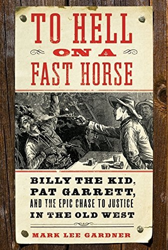 mark-l-gardner-to-hell-on-a-fast-horse-billy-the-kid-pat-garrett-and-the-epic-chase-to