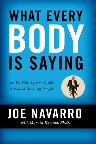 Joe Navarro What Every Body Is Saying An Ex Fbi Agent's Guide To Speed Reading People