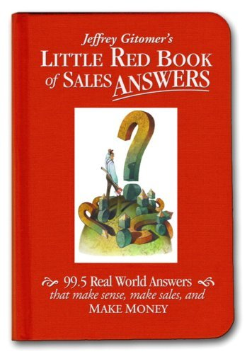 Jeffrey H. Gitomer Jeffrey Gitomer's Little Red Book Of Sales Answers 99.5 Real World Answers That Make Sense Make Sal