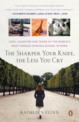 Kathleen Flinn The Sharper Your Knife The Less You Cry Love Laughter And Tears In Paris At The World's