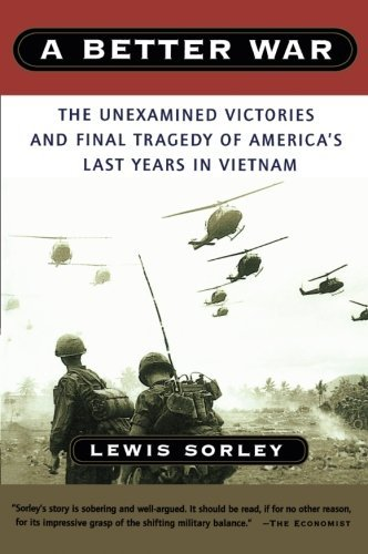 Lewis Sorley A Better War The Unexamined Victories And Final Tragedy Of Ame