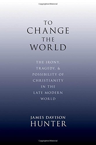 James Davison Hunter To Change The World The Irony Tragedy And Possibility Of Christiani
