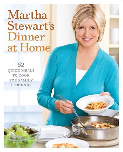 Martha Stewart Martha Stewart's Dinner At Home 52 Quick Meals To Cook For Family And Friends