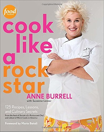 Anne Burrell Cook Like A Rock Star 125 Recipes Lessons And Culinary Secrets