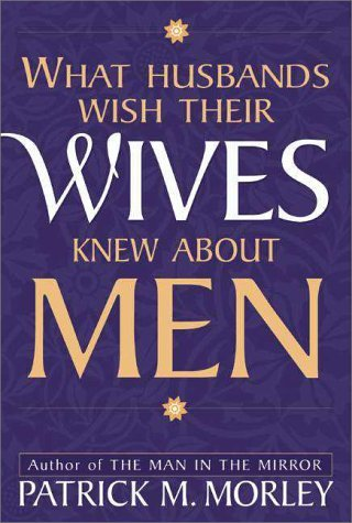 Patrick M. Morley What Husbands Wish Their Wives Knew About Men