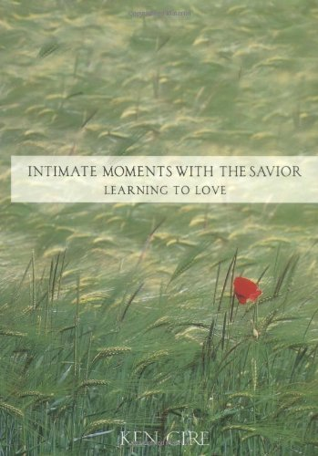 Ken Gire Intimate Moments With The Savior Learning To Love