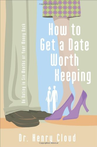 Henry Cloud How To Get A Date Worth Keeping Be Dating In Six Months Or Your Money Back