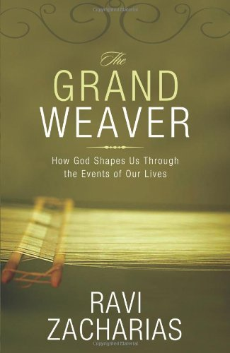 Ravi Zacharias The Grand Weaver How God Shapes Us Through The Events Of Our Lives