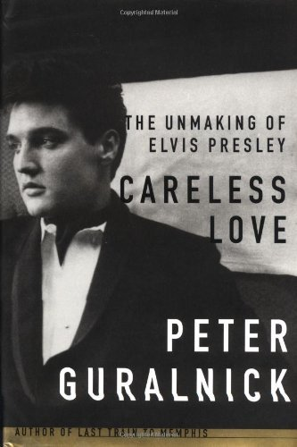 Peter Guralnick Careless Love The Unmaking Of Elvis Presley