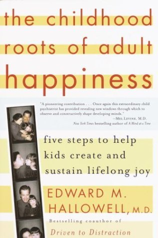 Edward M. Hallowell The Childhood Roots Of Adult Happiness Five Steps To Help Kids Create And Sustain Lifelo