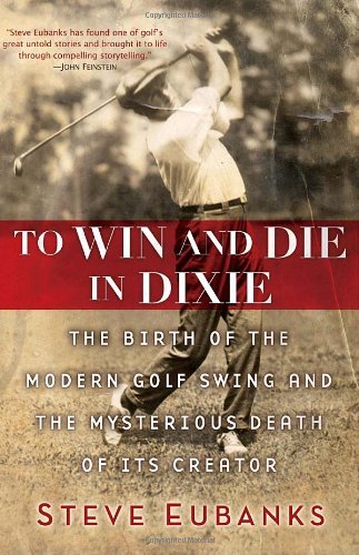 Steve Eubanks To Win And Die In Dixie The Birth Of The Modern Golf Swing And The Myster