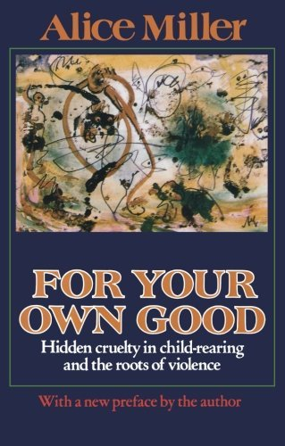 Alice Miller For Your Own Good Hidden Cruelty In Child Rearing And The Roots Of 0003 Edition;revised