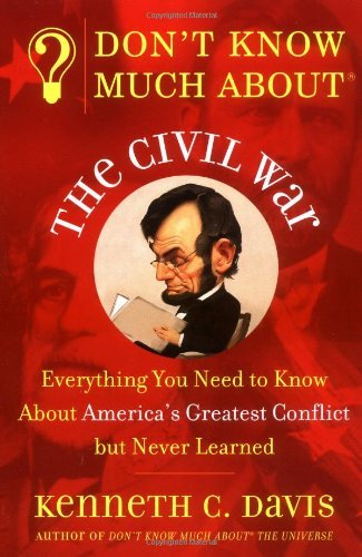 Kenneth C. Davis Don't Know Much About The Civil War Everything You Need To Know About America's Great
