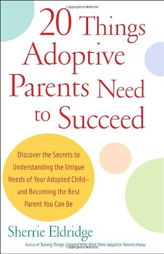 Sherrie Eldridge 20 Things Adoptive Parents Need To Succeed Discover The Secrets To Understanding The Unique