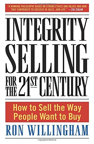 Ron Willingham Integrity Selling For The 21st Century How To Sell The Way People Want To Buy