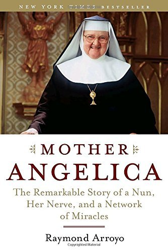 Raymond Arroyo Mother Angelica The Remarkable Story Of A Nun Her Nerve And A N