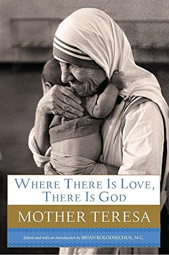 Mother Teresa Where There Is Love There Is God A Path To Closer Union With God And Greater Love