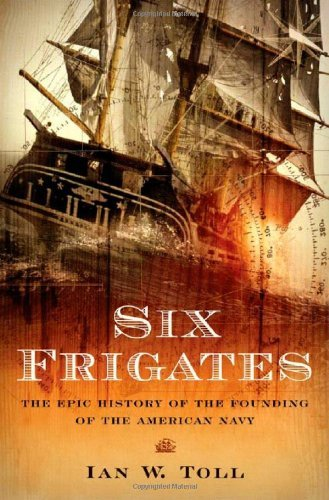 Ian W. Toll Six Frigates The Epic History Of The Founding Of The U. S. Nav