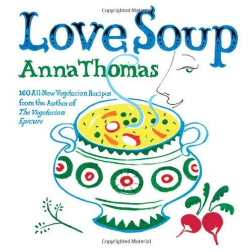 Anna Thomas Love Soup 160 All New Vegetarian Recipes From The Author Of