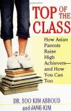 Soo Kim Abboud Top Of The Class How Asian Parents Raise High Achievers And How Y
