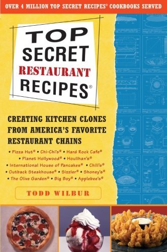 Todd Wilbur Top Secret Restaurant Recipes Creating Kitchen Clones From America's Favorite R