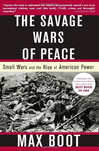 Max Boot The Savage Wars Of Peace Small Wars And The Rise Of American Power Revised