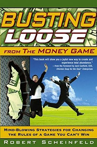 Robert Scheinfeld Busting Loose From The Money Game Mind Blowing Strategies For Changing The Rules Of