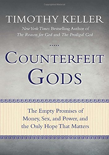 Timothy Keller Counterfeit Gods The Empty Promises Of Money Sex And Power And