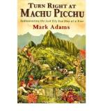 Mark Adams Turn Right At Machu Picchu Rediscovering The Lost City One Step At A Time