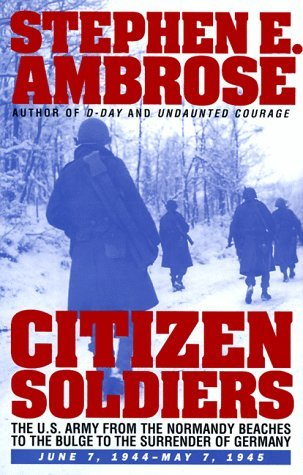 Stephen E. Ambrose Citizen Soldiers The U.S. Army From The Normandy