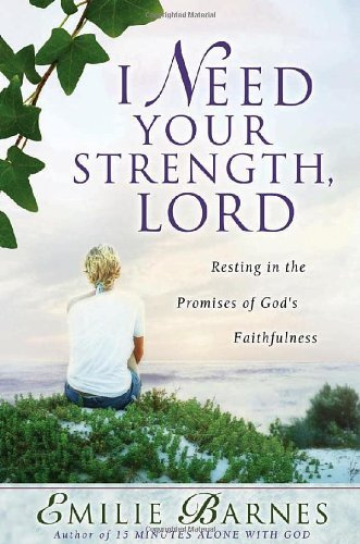 Emilie Barnes I Need Your Strength Lord Resting In The Promises Of God's Faithfulness
