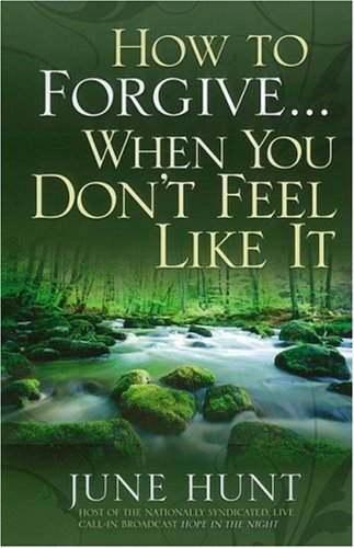 June Hunt How To Forgive...When You Don't Feel Like It